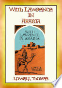 WITH LAWRENCE IN ARABIA - The Recorded Adventures of T.E. Lawrence in Arabia