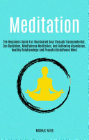 Meditation  The Beginners Guide For Illuminated Soul Through Transcendental  Zen Buddhism  Mindfulness Meditation  And Achieving Abundance  Healthy Relationships And Peaceful Untethered Mind