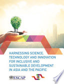 Harnessing Science  Technology and Innovation for Inclusive and Sustainable Development in Asia and the Pacific
