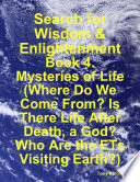 Search For Wisdom Enlightenment Book 4 Mysteries Of Life Where Do We Come From Is There Life After Death A God Who Are The Ets Visiting Earth