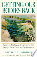 """Getting Our Bodies Back: Recovery, Healing, and Transformation through Body-Centered Psychotherapy"" by Christine Caldwell"