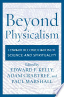 """""""Beyond Physicalism: Toward Reconciliation of Science and Spirituality"""" by Edward F. Kelly, Adam Crabtree, Paul Marshall"""