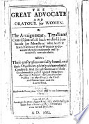 """The Great Advocate and Oratour for Women. Or, the Arraignment, Tryall and Conviction of All Such Wicked Husbands ... who Hold it Lawfull to Beate Their Wives ... Where: Their Crafty Pleas are Fully Heard, and Their Objections ... Answered and Confuted, Etc. [Another Edition, with Alterations, of """"An Apologie for Women,"""" by William Heale.]"""