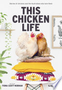 """""""This Chicken Life: Stories of chickens and the Australians who love them"""" by Fiona Scott-Norman, Ilana Rose"""