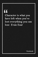 Character is what You Have Left when You ve Lost Everything You Can Lose Evan Esar