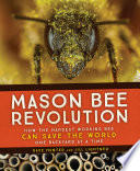 Mason Bee Revolution  : How the Hardest Working Bee Can Save the World - One Backyard at a Time