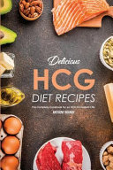 Delicious Hcg Diet Recipes  The Complete Cookbook for an Hcg Compliant Life