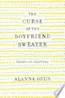 link to The curse of the boyfriend sweater : essays on crafting in the TCC library catalog