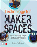 Technology For Makerspaces A Guide To The Best Games Gadgets And Gizmos For Education And Innovation