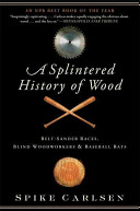 link to A splintered history of wood : belt-sander races, blind woodworkers, and baseball bats in the TCC library catalog