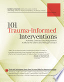 101 Trauma-Informed Interventions  : Activities, Exercises and Assignments to Move the Client and Therapy Forward