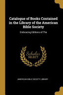 Catalogue Of Books Contained In The Library Of The American Bible Society Embracing Editions Of The
