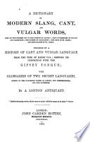 A Dictionary Of Modern Slang Cant And Vulgar Words Preceded By A History Of Cant And Vulgar Language Shewing Its Connection With The Gipsey Tongue With Glossaries Of Two Secret Languages