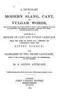 A Dictionary of modern slang, cant and vulgar words,... preceded by a history of cant and vulgar language, shewing its connection with the gipsey tongue, with glossaries of two secret languages