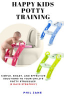 Happy Kids Potty Training  Simple  Smart  and Effective Solutions to Your Child s Potty Struggles  3 Days Strategy