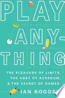 """Play Anything: The Pleasure of Limits, the Uses of Boredom, and the Secret of Games"" by Ian Bogost"