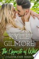 The Opposite of Wild  A Second Chance Romantic Comedy  Clover Park  Book 1