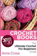 Crochet Crochet Books 30 Crochet Patterns In 30 Days With The Ultimate Crochet Guide Free Bonus Ebook For Beginners Included