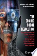 The Coming Robot Revolution  : Expectations and Fears About Emerging Intelligent, Humanlike Machines