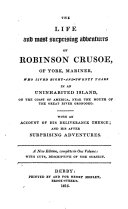 The Life and Most Surprising Adventures of Robinson Crusoe, of York, Mariner, who Lived Eight-and Twenty Years in an Uninhabited Island, on the Coast of America, Near the Mouth of the Great River Oronooko. With an Account of His Deliverance Thence
