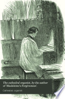 The cathedral organist, by the author of 'Madeleine's Forgiveness'.