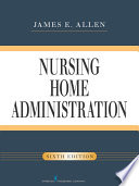"""Nursing Home Administration, Sixth Edition"" by James E. Allen, PhD, MSPH, NHA, IP"