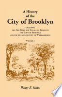 A History of the City of Brooklyn  Including the Old Town and Village of Brooklyn  the Town of Bushwick  and the Village and City of Williamsburgh  Volumes I ONLY