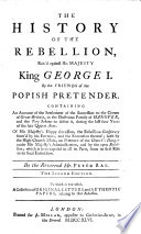 The History Of The Rebellion Rais d Against His Majesty King George I  By the Friends of the Popish Pretender     To which is Now Added  A Collection of Original Letters  and Authentic Papers  Relating to that Rebellion