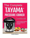 The Complete Tayama tm  Pressure Cooker Cookbook