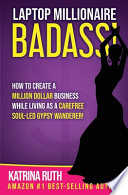 Laptop Millionaire Badass: How to Create a Million Dollar Business While Living as a Carefree Soul-Led Gypsy Wanderer!