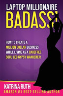 Laptop Millionaire Badass  How to Create a Million Dollar Business While Living as a Carefree Soul Led Gypsy Wanderer
