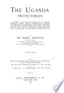 The Uganda Protectorate An Attempt To Give Some Description Of The Physical Geography Botany Zoology Anthropology Languages And History Of The Territories Under British Protection In East Central Africa Between The Congo Free State And The Rift Valley And Between The First Degree Of South Latitude And The Fifth Degree Of North Latitude