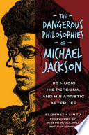 The Dangerous Philosophies of Michael Jackson  His Music  His Persona  and His Artistic Afterlife