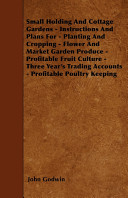Small Holding and Cottage Gardens - Instructions and Plans for - Planting and Cropping - Flower and Market Garden Produce - Profitable Fruit Culture - Three Year's Trading Accounts - Profitable Poultry Keeping