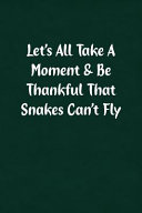 Let's All Take a Moment & Be Thankful That Snakes Can't Fly: Fun Gag Gift Notebook for Women Or Men