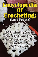 Encyclopedia of Crocheting   Last Update  160 Fascinating Crochet Projects and Basic Crochet Stitch Guide Approved by Crocheters All Over the World