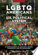 LGBTQ Americans in the U S  Political System  An Encyclopedia of Activists  Voters  Candidates  and Officeholders  2 volumes