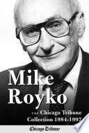 """""""Mike Royko: The Chicago Tribune Collection 1984-1997"""" by Mike Royko, Chicago Tribune Staff, John Kass"""