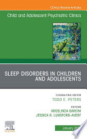 Sleep Disorders in Children and Adolescents  An Issue of ChildAnd Adolescent Psychiatric Clinics of North America  E Book