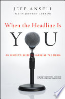 """When the Headline Is You: An Insider's Guide to Handling the Media"" by Jeff Ansell, Jeffrey Leeson"