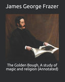 The Golden Bough, A Study of Magic and Religion (Annotated)