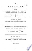 A treatise of the Mechanical Powers     of the lever      the wheel and axle      the pulley      the screw      the wedge  and     the inclined plane  To which are added several useful improvements in mill work  bevel  geer  friction  etc
