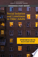 """Social Isolation and Loneliness in Older Adults: Opportunities for the Health Care System"" by National Academies of Sciences, Engineering, and Medicine, Division of Behavioral and Social Sciences and Education, Health and Medicine Division, Board on Behavioral, Cognitive, and Sensory Sciences, Board on Health Sciences Policy, Committee on the Health and Medical Dimensions of Social Isolation and Loneliness in Older Adults"