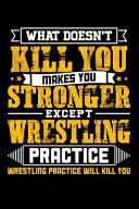 What Doesn t Kill You Makes You Stronger Except Wrestling Practice Wrestling Practice Will Kill You