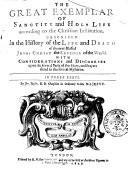 The Great Exemplar of Sanctity and Holy Life According to the Christian Institution. Described in the History of the and Death of the Ever Blessed Jesus Christ the Saviour of the World. With Considerations and Discourses Upon the Several Parts of the Story, and Prayers Fitted to the Several Mysteries. In Three Parts. By Jer. Taylor ...