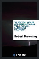 The Poetical Works of Robert Browning  Vol  I  Pauline   Paracelsus   Strafford