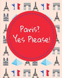 Paris? Yes Please: Daily Weekly and Monthly Paris Travel Planner for Planning Your Trip