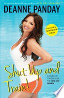 """Shut Up and Train!: A Complete Fitness Guide for Men and Women"" by Deanne Panday"