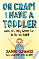 """Oh Crap! I Have a Toddler: Tackling These Crazy Awesome Years—No Time-outs Needed"" by Jamie Glowacki"