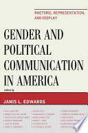 Gender and Political Communication in America  : Rhetoric, Representation, and Display